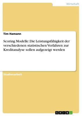 Scoring Modelle: Die Leistungsfähigkeit der verschiedenen statistischen Verfahren zur Kreditanalyse sollen aufgezeigt werden, Tim Hamann