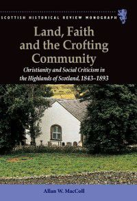 Scottish Historical Review Monographs: Land, Faith and the Crofting Community, Allan W. MacColl