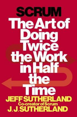 Scrum: The Art of Doing Twice the Work in Half the Time, Jeff Sutherland, J. J. Sutherland