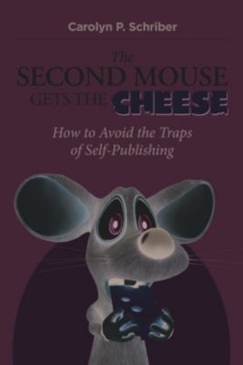 Second Mouse Gets the Cheese: How to Avoid the Traps of Self-Publishing, Carolyn P. Schriber