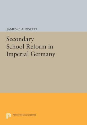 Secondary School Reform in Imperial Germany, James C. Albisetti