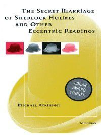 Secret Marriage of Sherlock Holmes and Other Eccentric Readings, Michael Atkinson