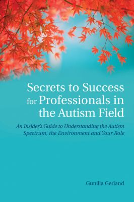 Secrets to Success for Professionals in the Autism Field, Gunilla Gerland
