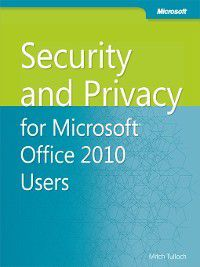 Security and Privacy for Microsoft® Office 2010 Users, Mitch Tulloch