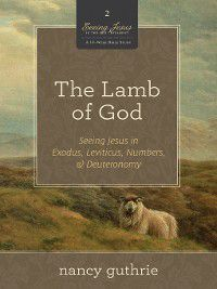 Seeing Jesus in the Old Testament: The Lamb of God (A 10-week Bible Study), Nancy Guthrie