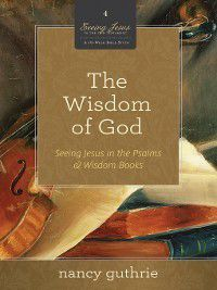 Seeing Jesus in the Old Testament: The Wisdom of God, Nancy Guthrie