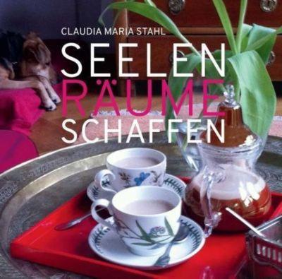 Seelenräume schaffen - Claudia Maria Stahl  