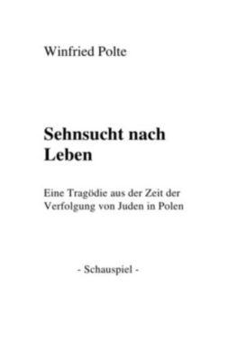 Sehnsucht nach Leben. Die Verfolgung von Juden in Polen - Winfried Polte |