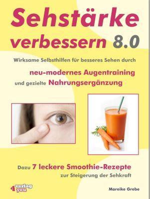 Sehstärke verbessern 8.0 – Wirksame Selbsthilfen für besseres Sehen durch neu-modernes Augentraining und gezielte Nahrungsergänzung, Mareike Grebe