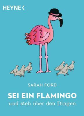 Sei ein Flamingo und steh über den Dingen - Sarah Ford |