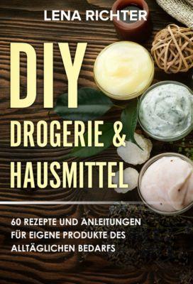 Selber machen statt kaufen - Deine DIY Drogerie & Hausmittel Rezepte für mehr (Über 50 Rezepte), Lena Richter