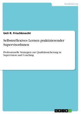 Selbstreflexives Lernen praktizierender SupervisorInnen, Ueli R. Frischknecht