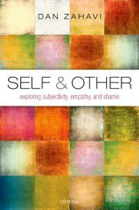 Self and Other: Exploring Subjectivity, Empathy, and Shame, Dan Zahavi
