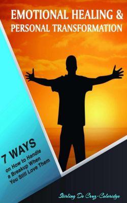 Self-Help/Personal Transformation/Success: Emotional Healing and Personal Transformation: 7 Ways on How to Handle a Breakup when You Still Love Them (Self-Help/Personal Transformation/Success), Stirling De Cruz Coleridge