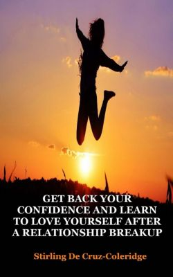 Self-Help/Personal Transformation/Success: Get Back Your Confidence and Learn to Love Yourself After a Relationship Breakup: Self-Love, Personal Transformation, Self-Esteem, Emotional Healing, Self-Improvement & Self-Confidence, Motivation (Self-Help/Personal Transformation/Success), Stirling De Cruz Coleridge