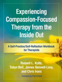Self-Practice/Self-Reflection Guides for Psychotherapists: Experiencing Compassion-Focused Therapy from the Inside Out, James Bennett-Levy, Chris Irons, Russell L. Kolts, Tobyn Bell