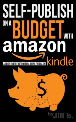 Self-Publish on a Budget with Amazon: A Guide for the Author Publishing eBooks on Kindle, Jill b.