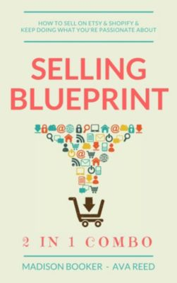 Selling Blueprint: 2 in 1 Combo: How To Sell On Etsy & Shopify & Keep Doing What You're Passionate About, Ava Reed, Madison Booker
