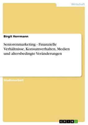 Seniorenmarketing - Finanzielle Verhältnisse, Konsumverhalten, Medien und altersbedingte Veränderungen, Birgit Herrmann