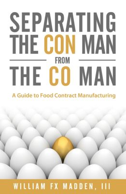 Separating the Con Man From the Co Man: How to Source a Contract Food Manufacturer, William Madden