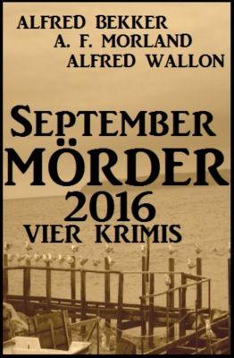 September-Mörder 2016: Vier Krimis, Alfred Bekker, Alfred Wallon, A. F. Morland