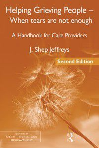Series in Death, Dying, and Bereavement: Helping Grieving People - When Tears Are Not Enough, J. Shep Jeffreys