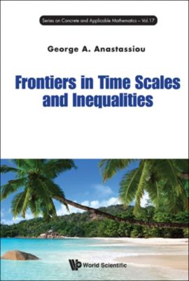 SERIES ON CONCRETE AND APPLICABLE MATHEMATICS: Frontiers in Time Scales and Inequalities, George A Anastassiou