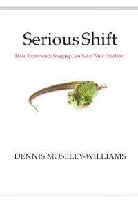 Serious Shift: How Experience Staging Can Save Your Practice, Dennis Moseley-Williams