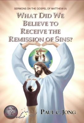 Sermons On The Gospel Of Matthew (ii) - What Did We Believe To Receive The Remission Of Sins?, Paul C. Jong