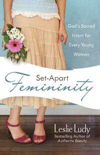 Set-Apart Femininity, Leslie Ludy