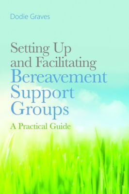 Setting Up and Facilitating Bereavement Support Groups, Dodie Graves