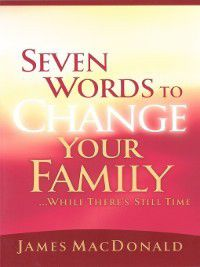 Seven Words to Change Your Family While There's Still Time, James MacDonald