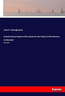 Seventh Annual Report of the Society for the History of the Germans in Maryland, Louis P. Hennighausen