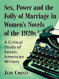 Sex, Power and the Folly of Marriage in Women's Novels of the 1920s, Judy Cornes