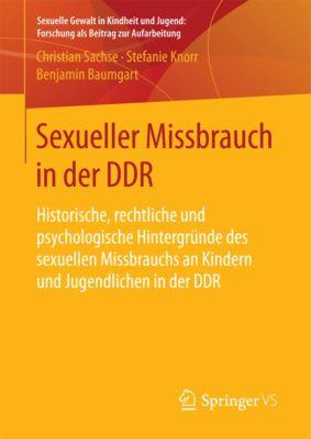 Sexuelle Gewalt in Kindheit und Jugend: Forschung als Beitrag zur Aufarbeitung: Sexueller Missbrauch in der DDR, Christian Sachse, Stefanie Knorr, Benjamin Baumgart