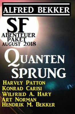 SF Abenteuer Paket August 2018: Quantensprung, Alfred Bekker, Wilfried A. Hary, Harvey Patton, Hendrik M. Bekker, Konrad Carisi, Art Norman