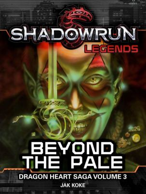 Shadowrun Legends: Shadowrun Legends: Beyond the Pale (Dragon Heart Saga, #3), Jak Koke