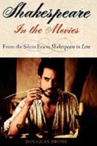 Shakespeare in the Movies: From the Silent Era to Shakespeare in Love, Douglas Brode