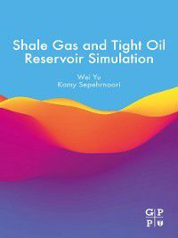 Shale Gas and Tight Oil Reservoir Simulation, Wei Yu, Kamy Sepehrnoori