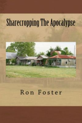 Sharecropping The Apocalypse: A Prepper is Cast Adrift [, Ron Foster