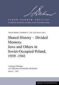 Shared History - Divided Memory. Jews and Others in Sovjet-Occupied Poland, 1939-1941