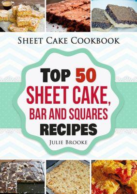 Sheet Cake Cookbook: Top 50 Sheet Cake, Bar and Squares Recipes, Julie Brooke