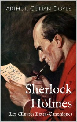 Sherlock Holmes : Les Œuvres Extra-Canoniques, Arthur Conan Doyle