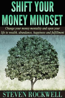 Shift Your Money Mindset: Change Your Money Mentality and Open Your Life to Wealth, Abundance, Happiness and Fulfillment, Steven Rockwell