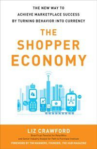 Shopper Economy: The New Way to Achieve Marketplace Success by Turning Behavior into Currency, Liz Crawford