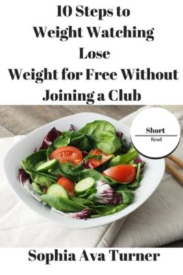 Short Read: 10 Steps to Weight Watching Lose Weight for Free Without Joining a Club (Short Read), Sophia Ava Turner