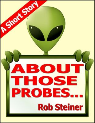 Short Stories: About Those Probes... (Short Stories), Rob Steiner