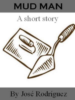 Short stories: Mud Man, Jose R. Rodriguez