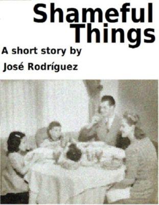 Short stories: Shameful Things, Jose R. Rodriguez
