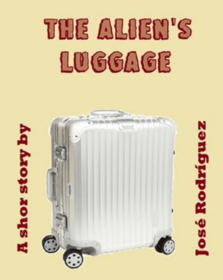 Short stories: The Alien's Luggage, Jose R. Rodriguez